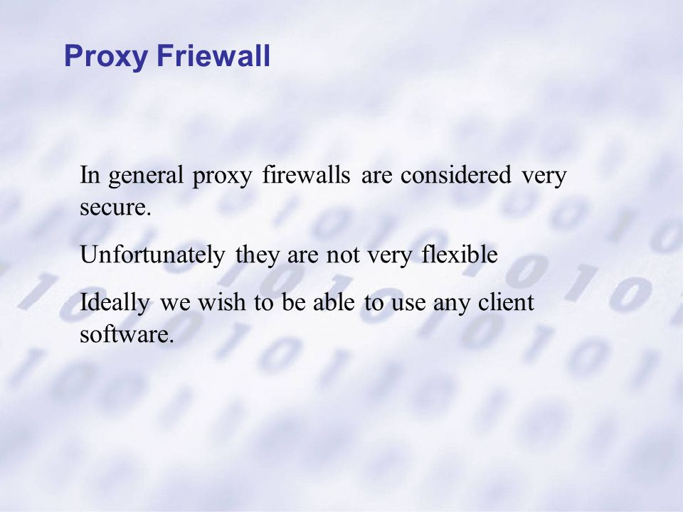 Proxy Friewall In general proxy firewalls are considered very secure. Unfortunately they are not very flexible Ideally we wish to be able to use any c
