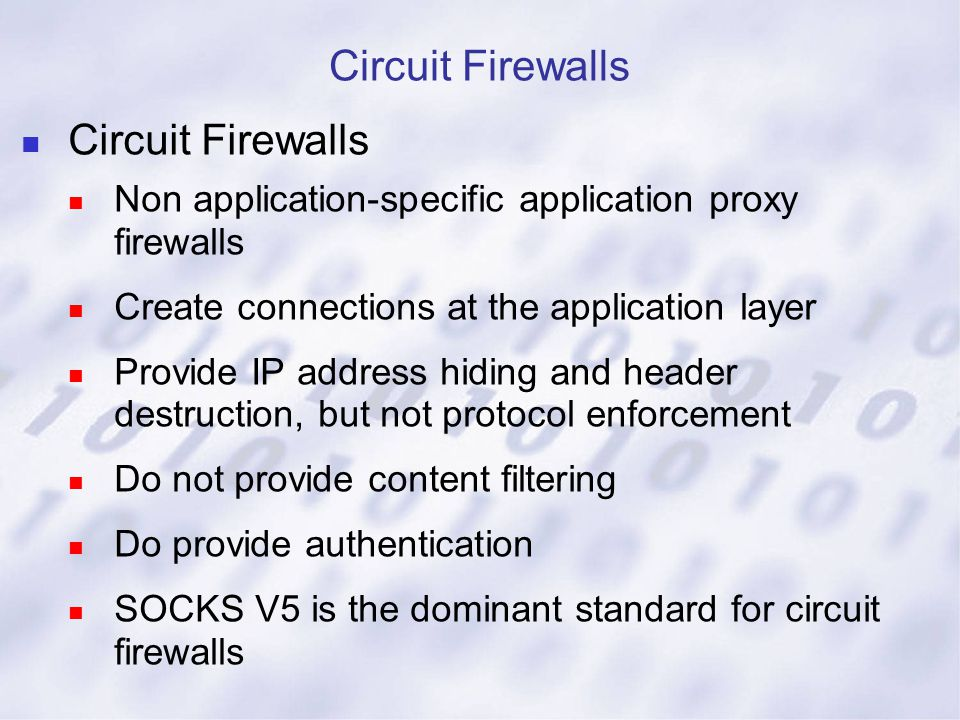 Circuit Firewalls Non application-specific application proxy firewalls Create connections at the application layer Provide IP address hiding and heade