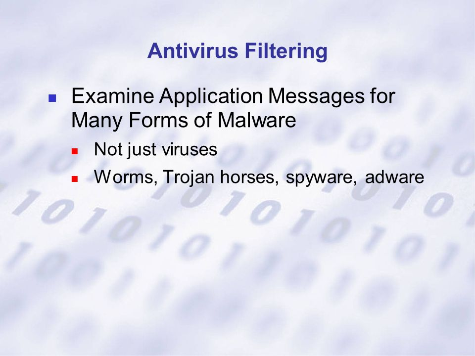 Antivirus Filtering Examine Application Messages for Many Forms of Malware Not just viruses Worms, Trojan horses, spyware, adware