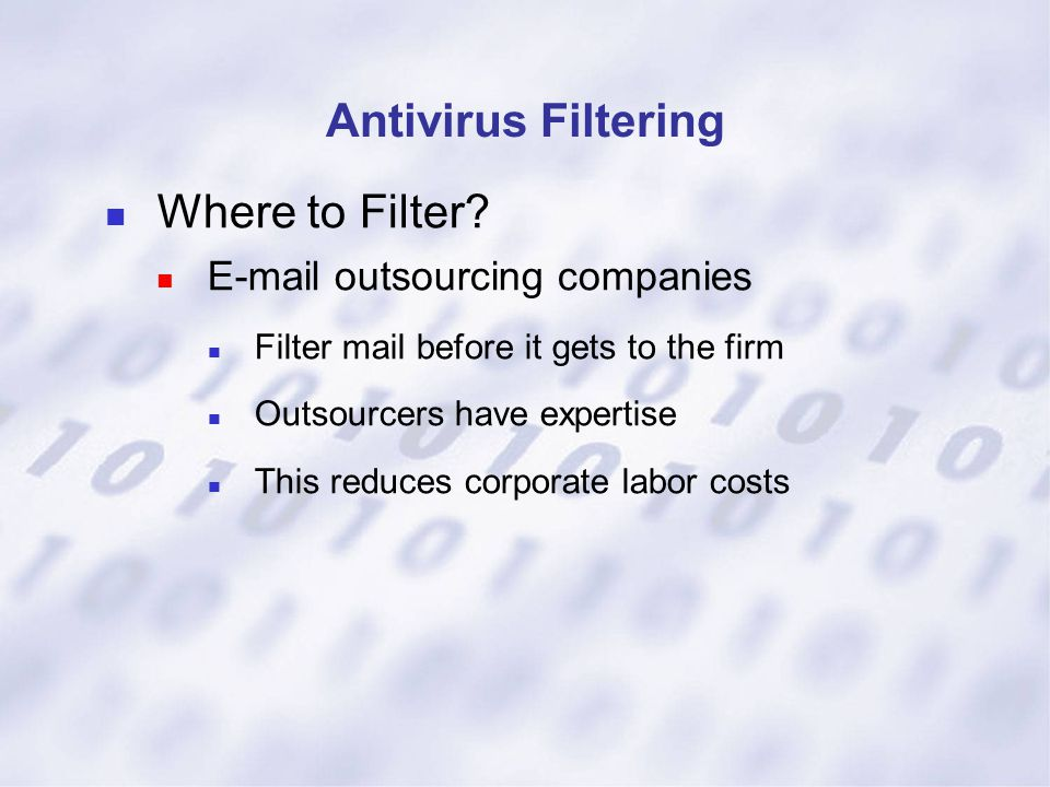Antivirus Filtering Where to Filter? E-mail outsourcing companies Filter mail before it gets to the firm Outsourcers have expertise This reduces corpo