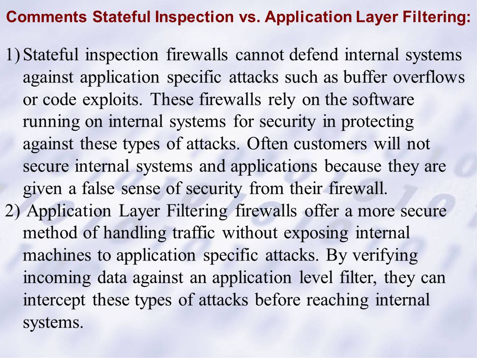 1)Stateful inspection firewalls cannot defend internal systems against application specific attacks such as buffer overflows or code exploits. These f