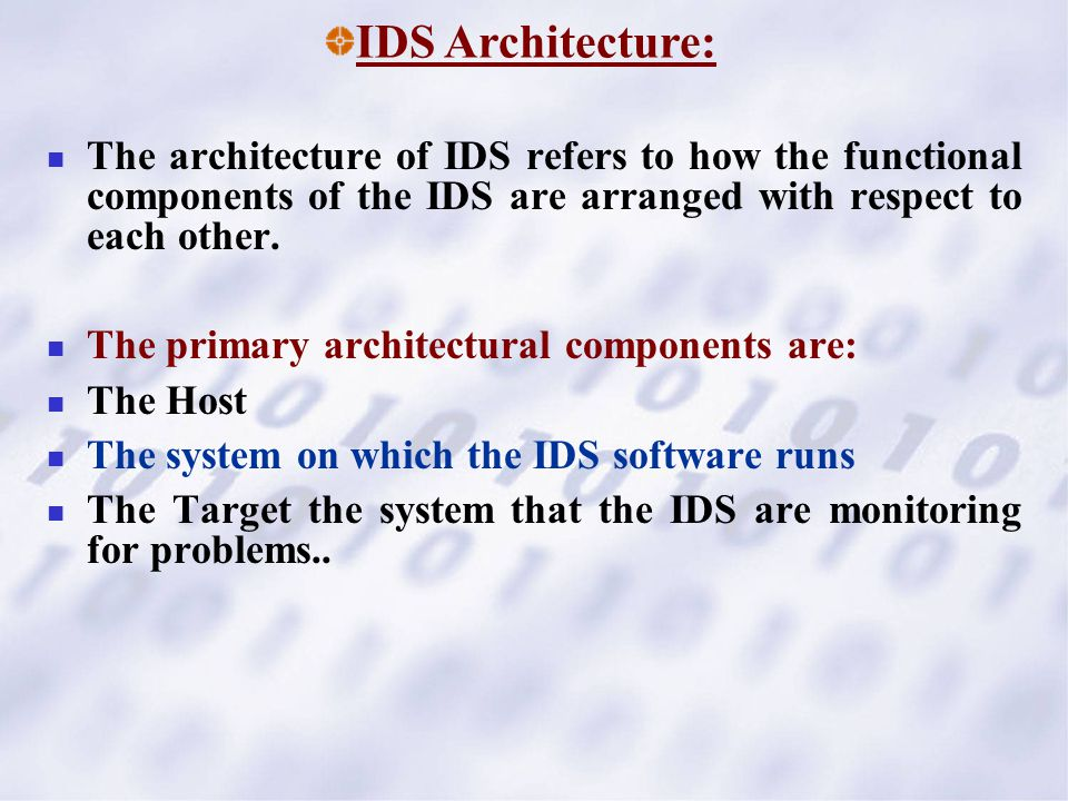 The architecture of IDS refers to how the functional components of the IDS are arranged with respect to each other. The primary architectural componen