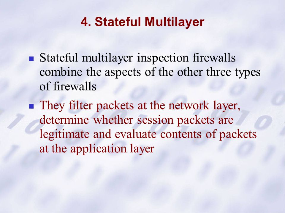 4. Stateful Multilayer Stateful multilayer inspection firewalls combine the aspects of the other three types of firewalls They filter packets at the n