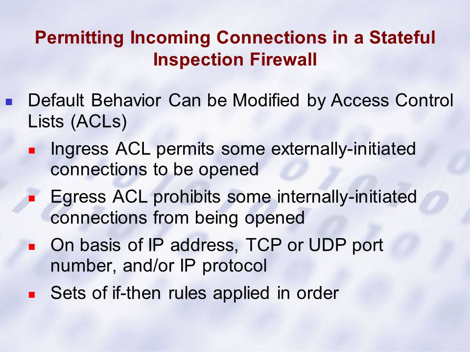 Permitting Incoming Connections in a Stateful Inspection Firewall Default Behavior Can be Modified by Access Control Lists (ACLs) Ingress ACL permits