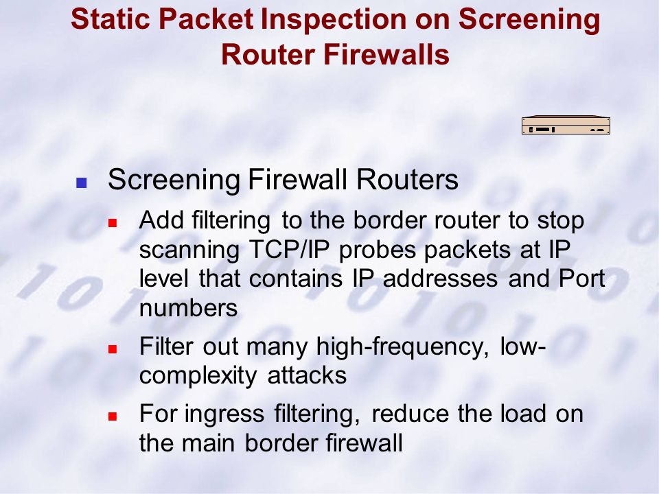 Static Packet Inspection on Screening Router Firewalls Screening Firewall Routers Add filtering to the border router to stop scanning TCP/IP probes pa