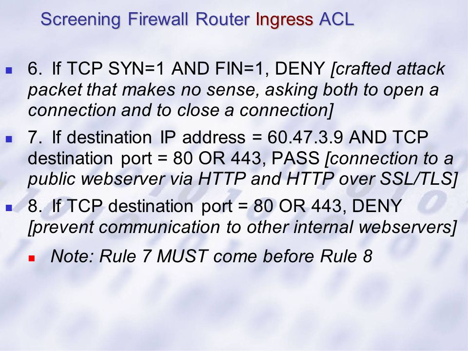 6.If TCP SYN=1 AND FIN=1, DENY [crafted attack packet that makes no sense, asking both to open a connection and to close a connection] 7.If destinatio