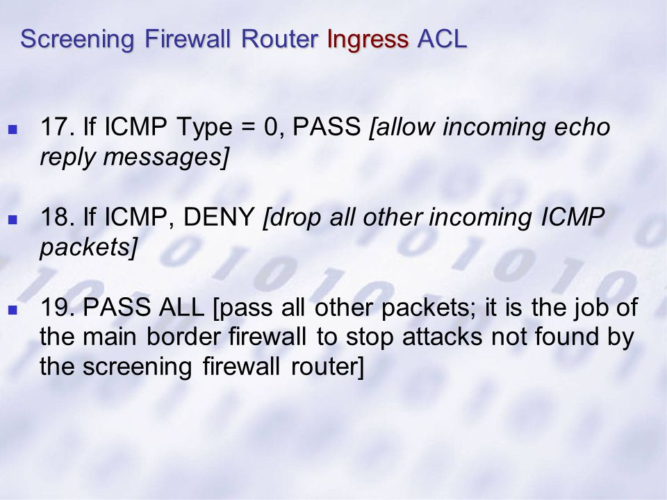 17. If ICMP Type = 0, PASS [allow incoming echo reply messages] 18. If ICMP, DENY [drop all other incoming ICMP packets] 19. PASS ALL [pass all other