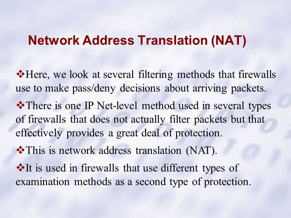 Network Address Translation (NAT)  Here, we look at several filtering methods that firewalls use to make pass/deny decisions about arriving packets.