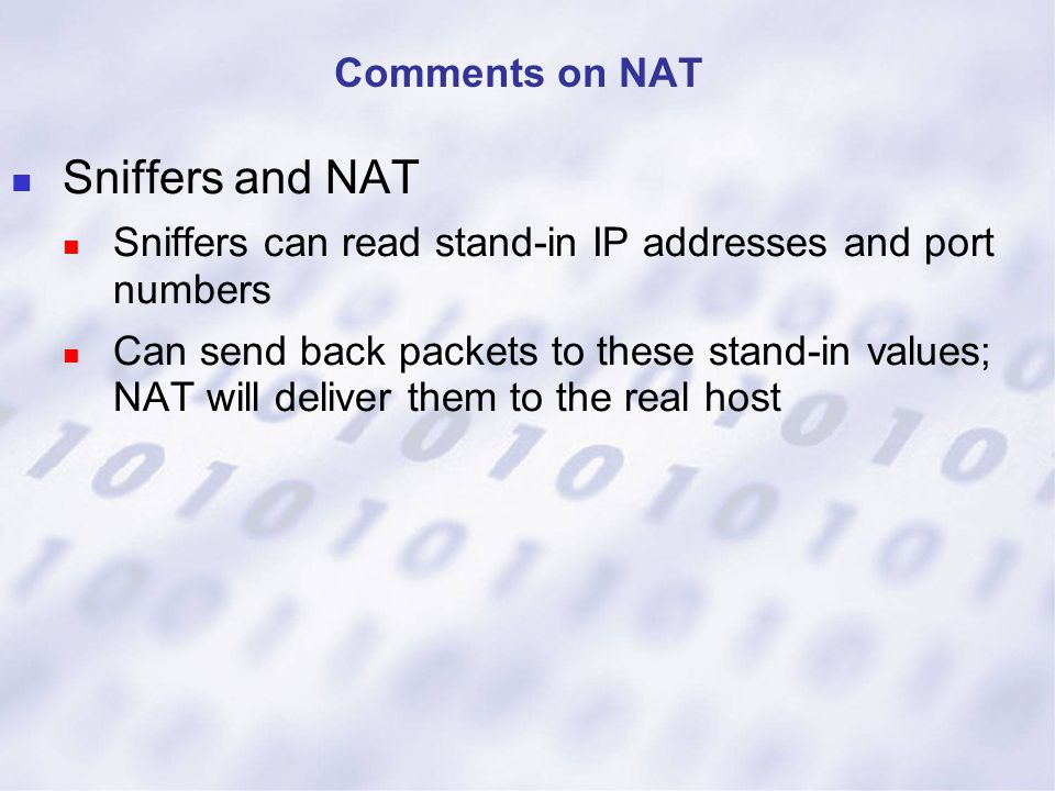 Sniffers and NAT Sniffers can read stand-in IP addresses and port numbers Can send back packets to these stand-in values; NAT will deliver them to the