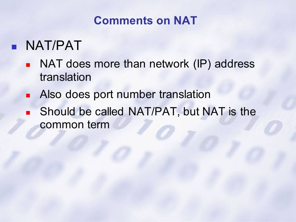 NAT/PAT NAT does more than network (IP) address translation Also does port number translation Should be called NAT/PAT, but NAT is the common term Com