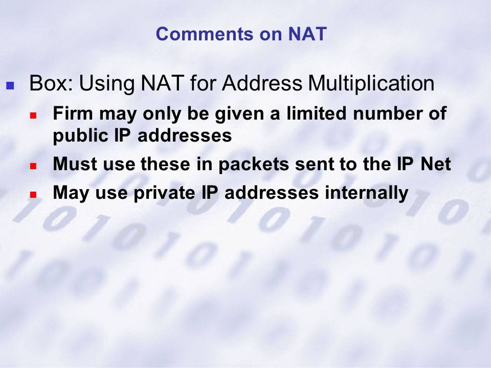 Box: Using NAT for Address Multiplication Firm may only be given a limited number of public IP addresses Must use these in packets sent to the IP Net