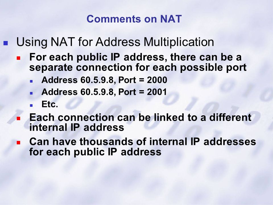 Using NAT for Address Multiplication For each public IP address, there can be a separate connection for each possible port Address 60.5.9.8, Port = 20