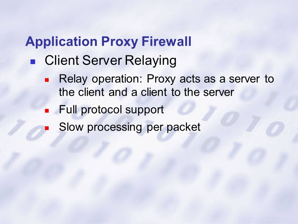 Application Proxy Firewall Client Server Relaying Relay operation: Proxy acts as a server to the client and a client to the server Full protocol suppo