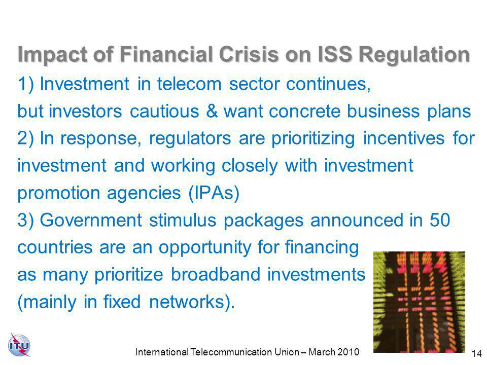 14 Impact of Financial Crisis on ISS Regulation Impact of Financial Crisis on ISS Regulation 1) Investment in telecom sector continues, but investors cautious & want concrete business plans 2) In response, regulators are prioritizing incentives for investment and working closely with investment promotion agencies (IPAs) 3) Government stimulus packages announced in 50 countries are an opportunity for financing as many prioritize broadband investments (mainly in fixed networks).
