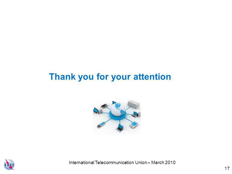 Thank you for your attention 17 International Telecommunication Union – March 2010