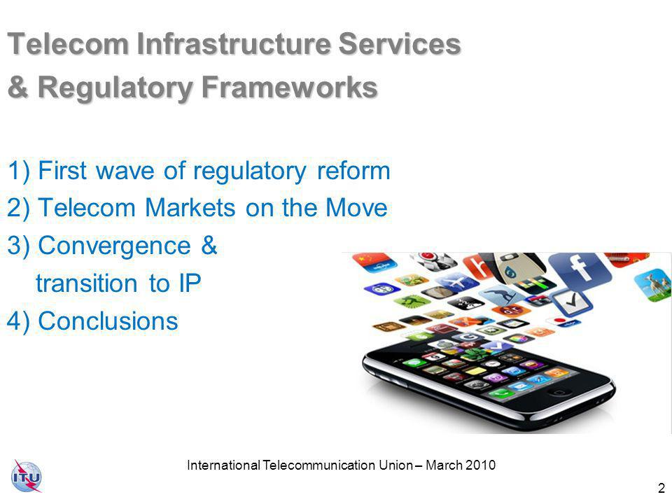 International Telecommunication Union – March 2010 3 First Wave of Regulatory Reform - Aims First Wave of Regulatory Reform - Aims 1) Overseeing the introduction of competition & curbing anti-competitive behaviour 2) Safeguarding social interests which the market may be unable to meet (e.g.