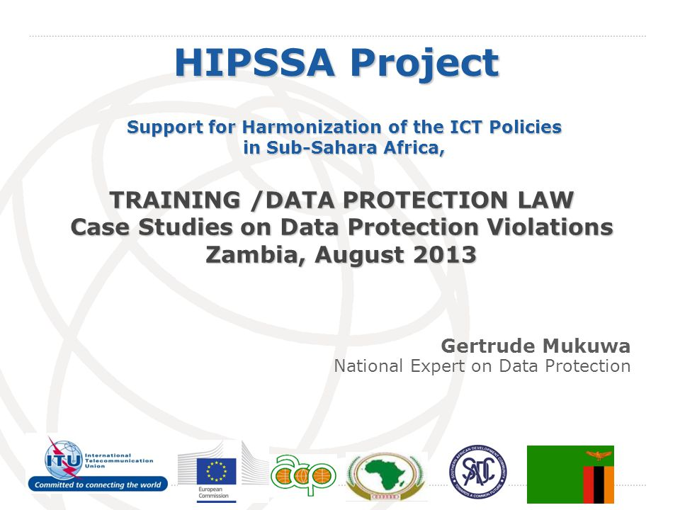 International Telecommunication Union HIPSSA Project Support for Harmonization of the ICT Policies in Sub-Sahara Africa, TRAINING /DATA PROTECTION LAW Case Studies on Data Protection Violations Zambia, August 2013 Gertrude Mukuwa National Expert on Data Protection
