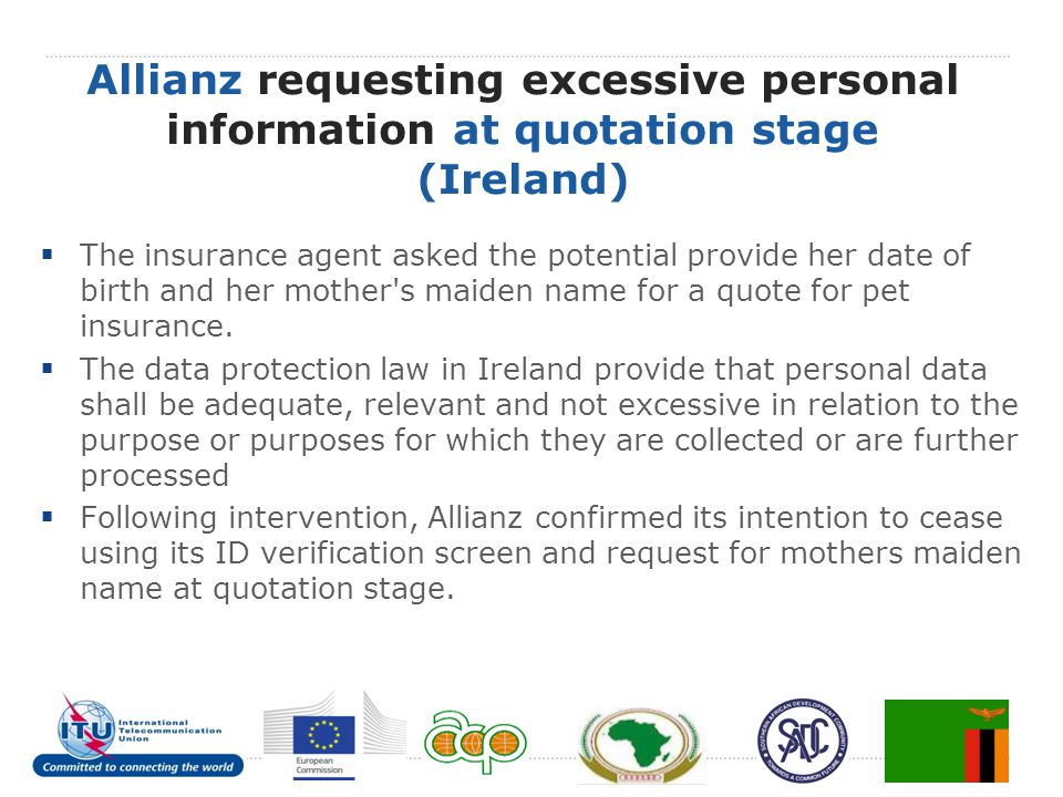 Allianz requesting excessive personal information at quotation stage (Ireland)  The insurance agent asked the potential provide her date of birth and her mother s maiden name for a quote for pet insurance.