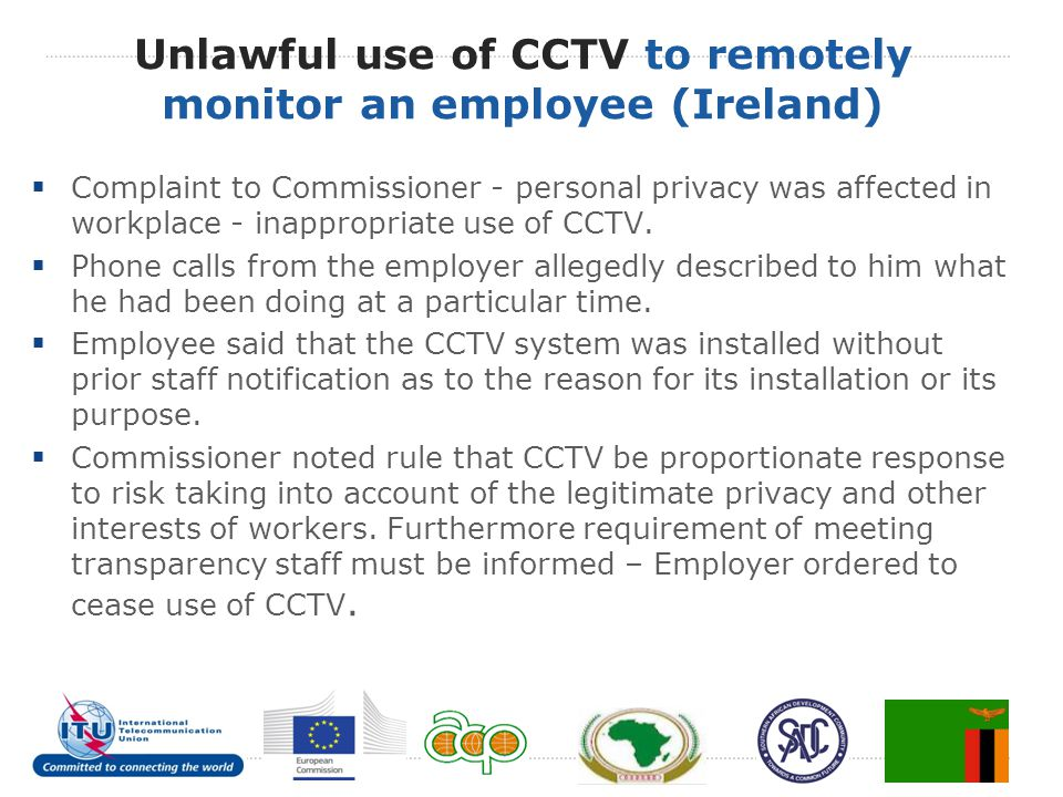 Unlawful use of CCTV to remotely monitor an employee (Ireland)  Complaint to Commissioner - personal privacy was affected in workplace - inappropriat