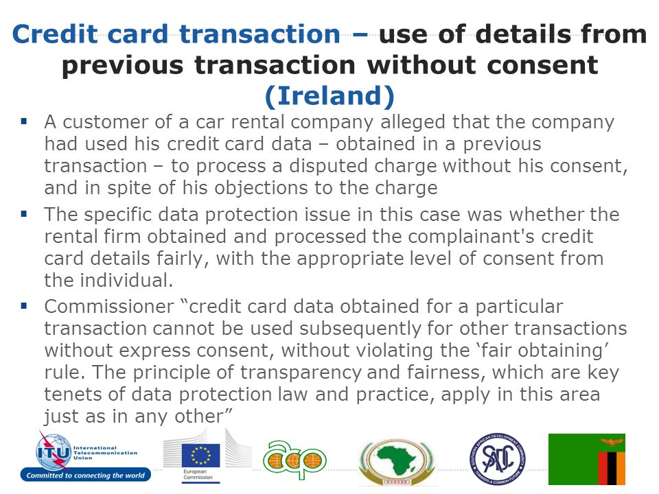 Credit card transaction – use of details from previous transaction without consent (Ireland)  A customer of a car rental company alleged that the company had used his credit card data – obtained in a previous transaction – to process a disputed charge without his consent, and in spite of his objections to the charge  The specific data protection issue in this case was whether the rental firm obtained and processed the complainant s credit card details fairly, with the appropriate level of consent from the individual.