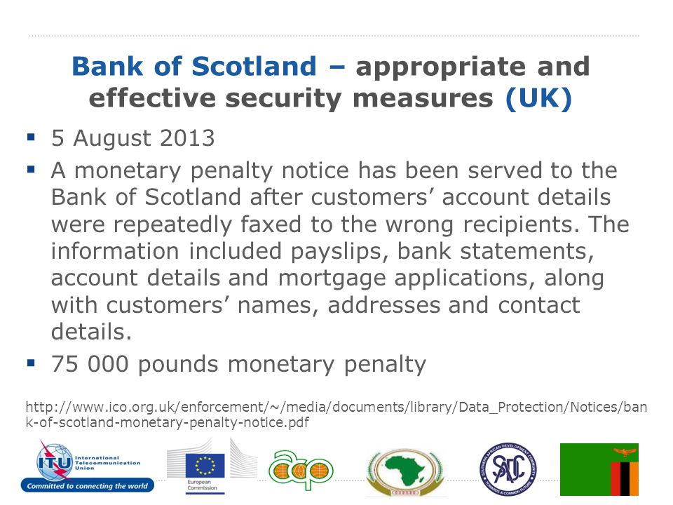 Bank of Scotland – appropriate and effective security measures (UK)  5 August 2013  A monetary penalty notice has been served to the Bank of Scotland after customers' account details were repeatedly faxed to the wrong recipients.