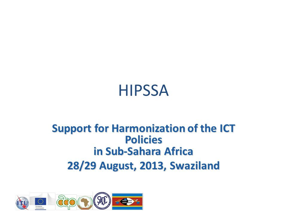 HIPSSA Support for Harmonization of the ICT Policies in Sub-Sahara Africa 28/29 August, 2013, Swaziland