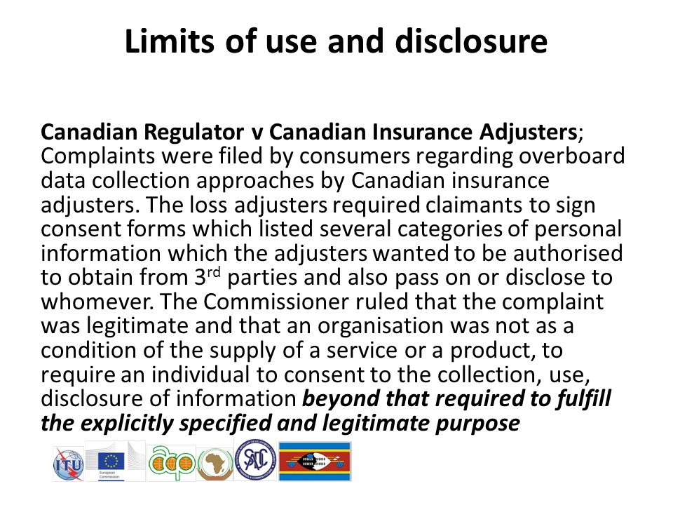 Limits of use and disclosure Canadian Regulator v Canadian Insurance Adjusters; Complaints were filed by consumers regarding overboard data collection approaches by Canadian insurance adjusters.