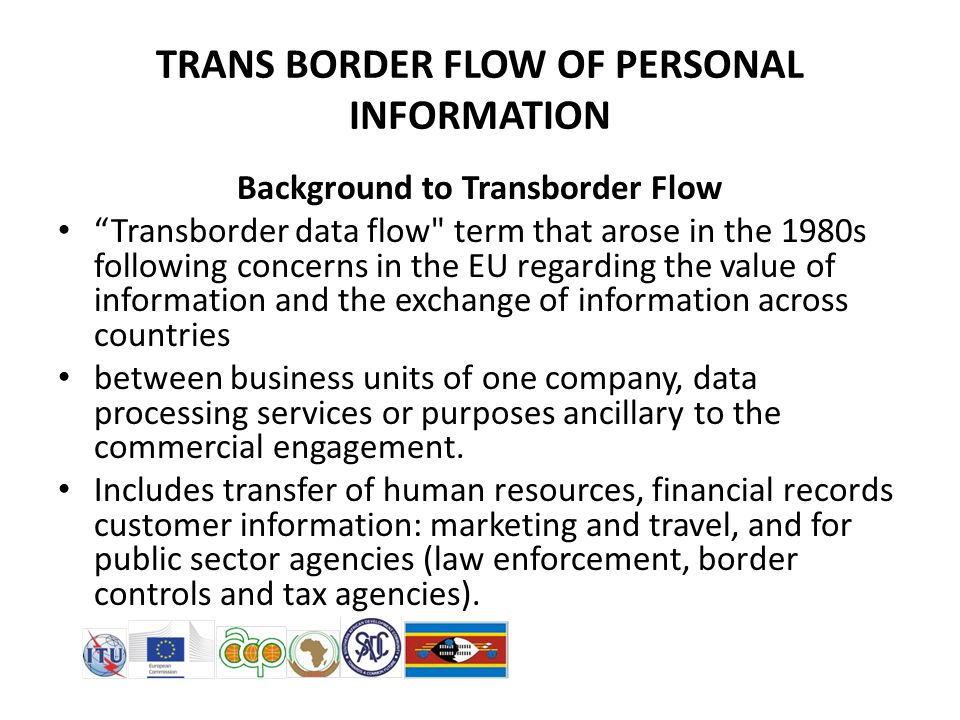 Background to Transborder Flow Transborder data flow term that arose in the 1980s following concerns in the EU regarding the value of information and the exchange of information across countries between business units of one company, data processing services or purposes ancillary to the commercial engagement.