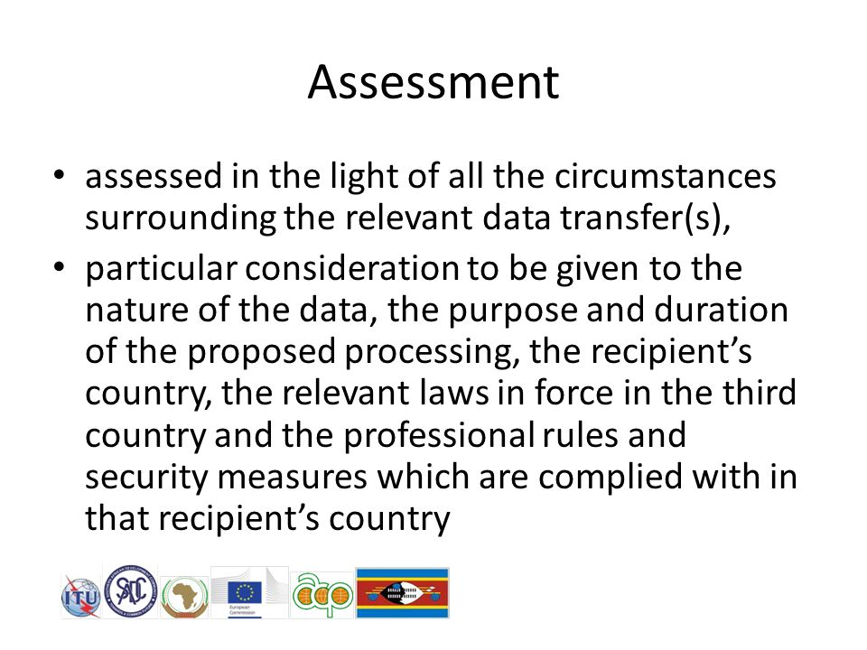 Assessment assessed in the light of all the circumstances surrounding the relevant data transfer(s), particular consideration to be given to the nature of the data, the purpose and duration of the proposed processing, the recipient's country, the relevant laws in force in the third country and the professional rules and security measures which are complied with in that recipient's country