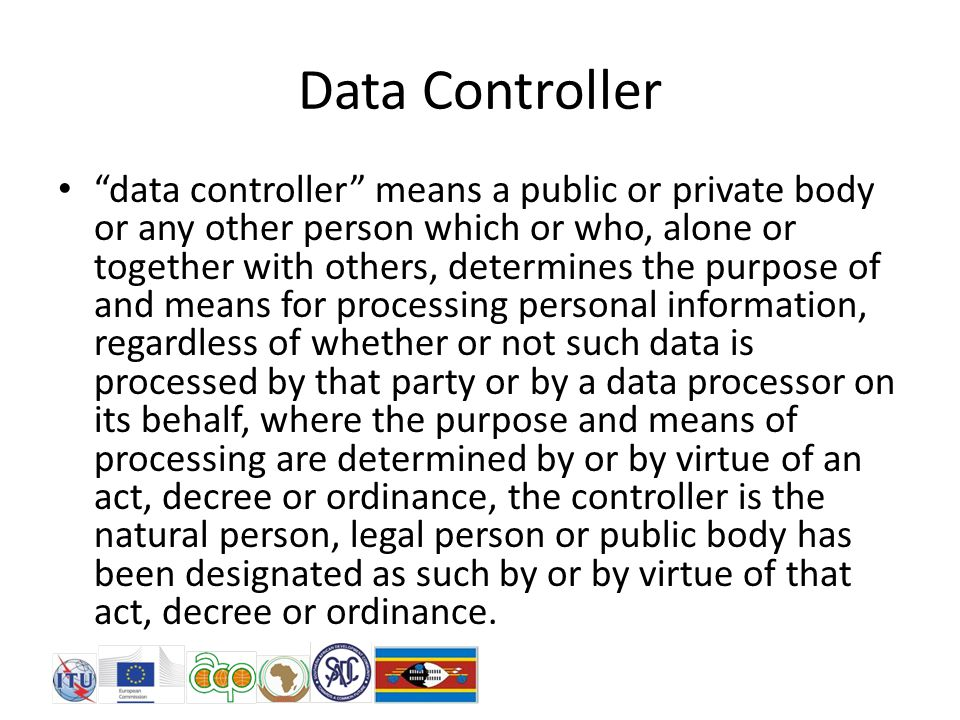 Data Controller data controller means a public or private body or any other person which or who, alone or together with others, determines the purpose of and means for processing personal information, regardless of whether or not such data is processed by that party or by a data processor on its behalf, where the purpose and means of processing are determined by or by virtue of an act, decree or ordinance, the controller is the natural person, legal person or public body has been designated as such by or by virtue of that act, decree or ordinance.