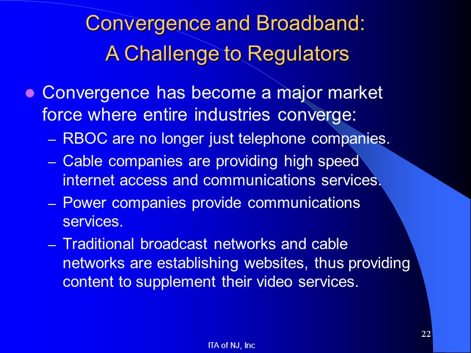 ITA of NJ, Inc 22 Convergence has become a major market force where entire industries converge: – RBOC are no longer just telephone companies. – Cable