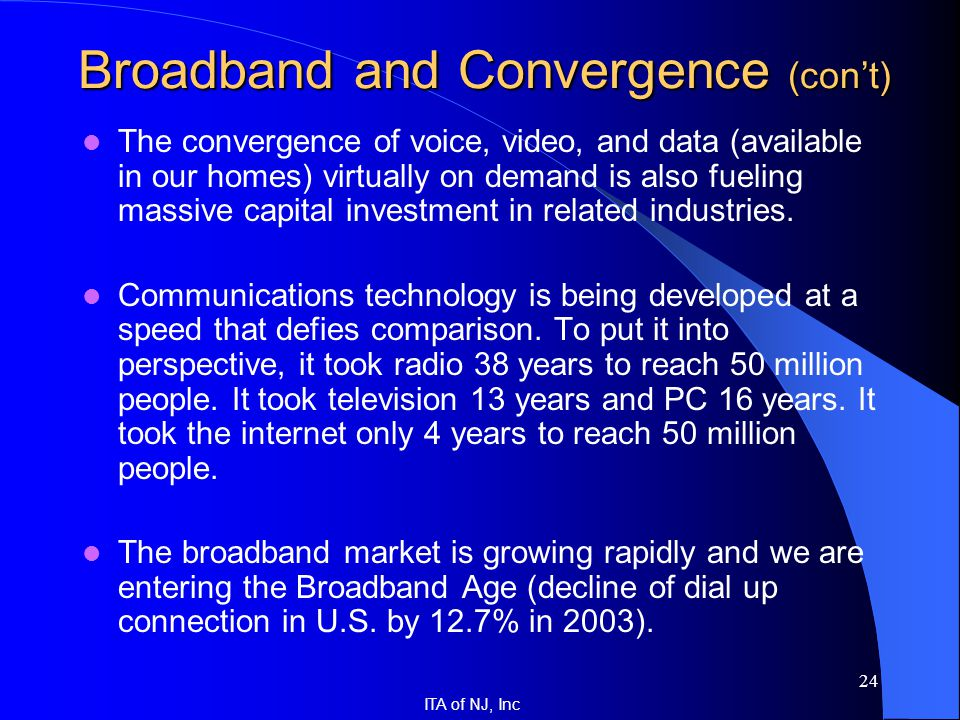 ITA of NJ, Inc 24 The convergence of voice, video, and data (available in our homes) virtually on demand is also fueling massive capital investment in