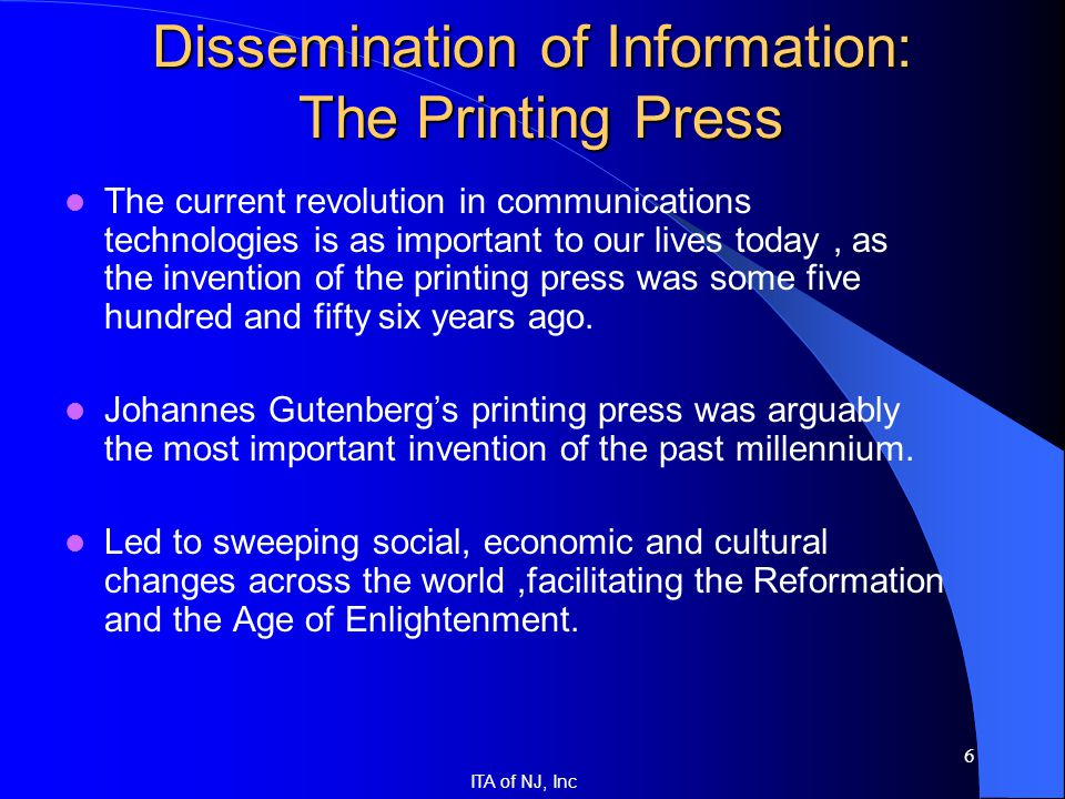 ITA of NJ, Inc 6 Dissemination of Information: The Printing Press The current revolution in communications technologies is as important to our lives t