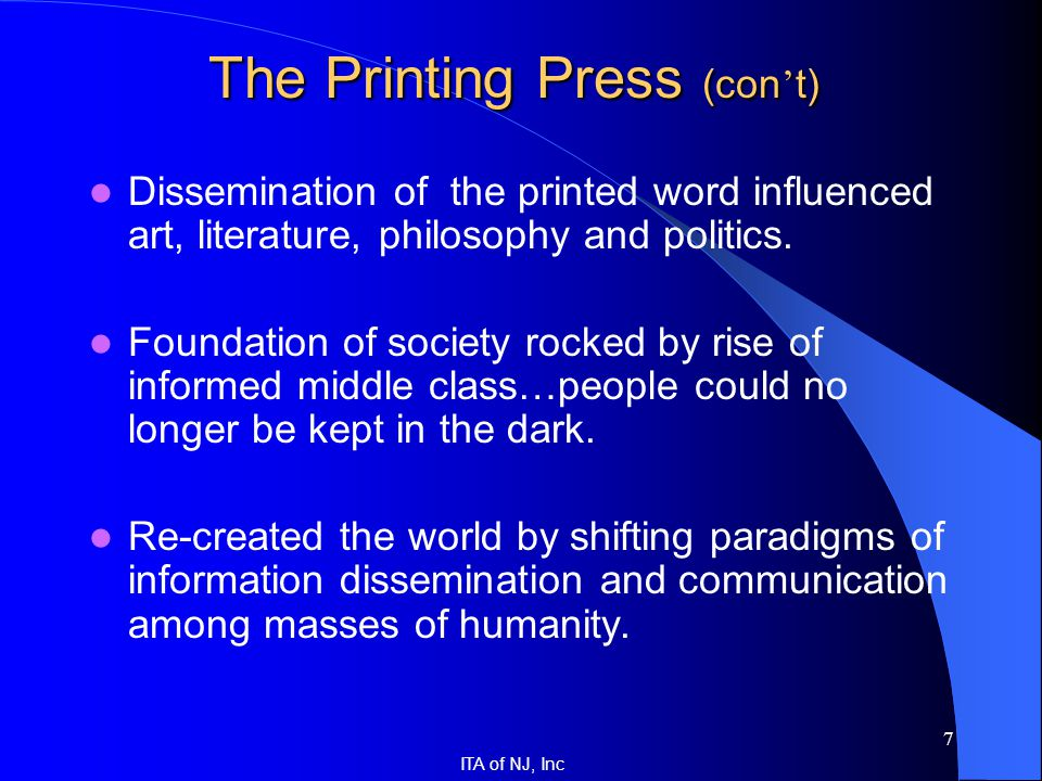 ITA of NJ, Inc 7 The Printing Press (con ' t) Dissemination of the printed word influenced art, literature, philosophy and politics. Foundation of soc