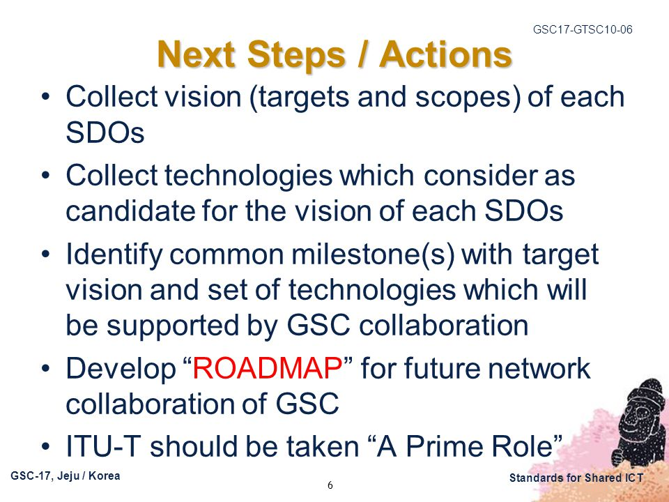 GSC17-GTSC10-06 GSC-17, Jeju / Korea Standards for Shared ICT 6 Next Steps / Actions Collect vision (targets and scopes) of each SDOs Collect technologies which consider as candidate for the vision of each SDOs Identify common milestone(s) with target vision and set of technologies which will be supported by GSC collaboration Develop ROADMAP for future network collaboration of GSC ITU-T should be taken A Prime Role