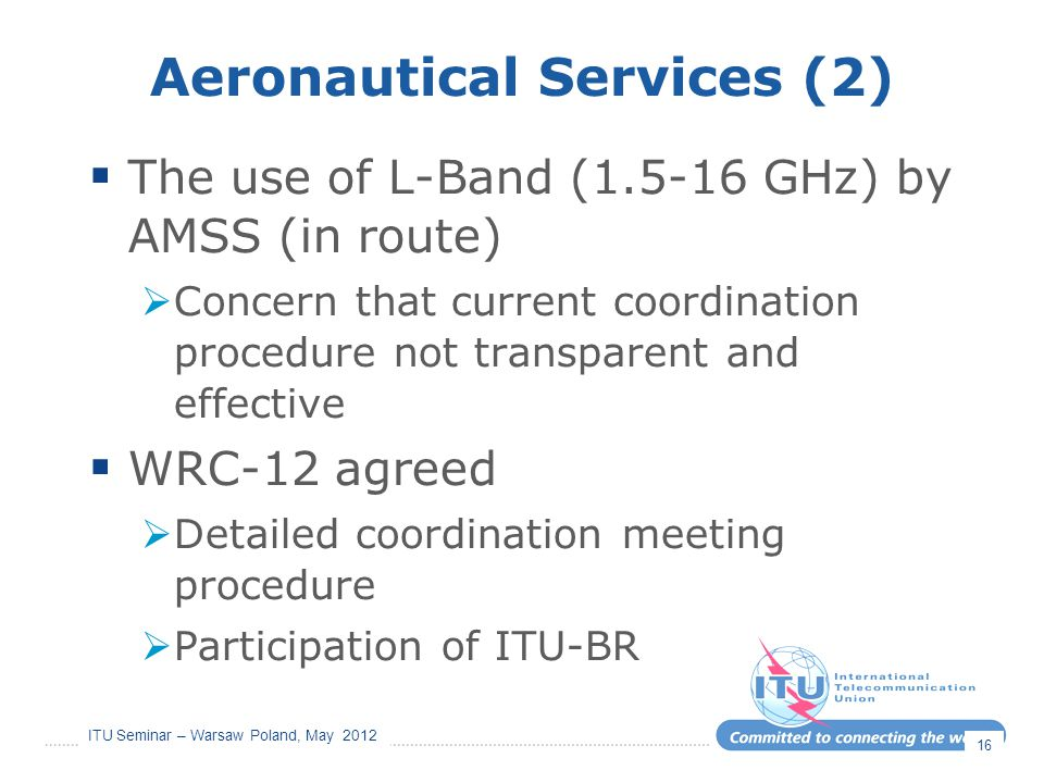 ITU Seminar – Warsaw Poland, May 2012 Aeronautical Services (2)  The use of L-Band (1.5-16 GHz) by AMSS (in route)  Concern that current coordinatio