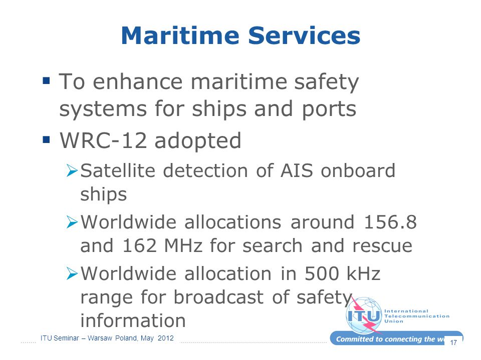ITU Seminar – Warsaw Poland, May 2012 Maritime Services  To enhance maritime safety systems for ships and ports  WRC-12 adopted  Satellite detectio