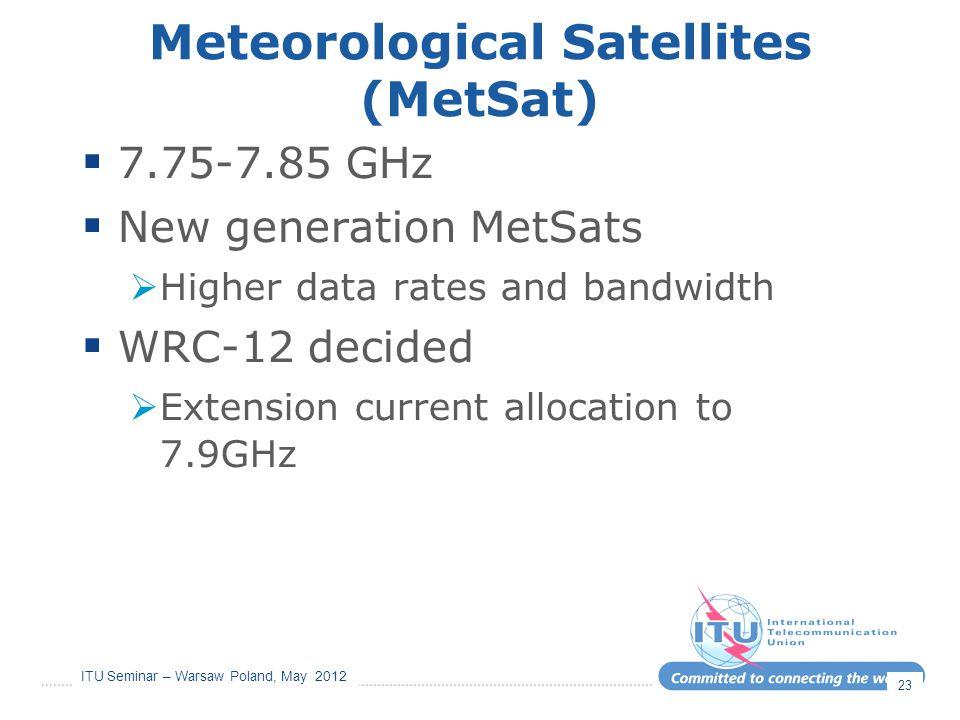 ITU Seminar – Warsaw Poland, May 2012 Meteorological Satellites (MetSat)  7.75-7.85 GHz  New generation MetSats  Higher data rates and bandwidth 