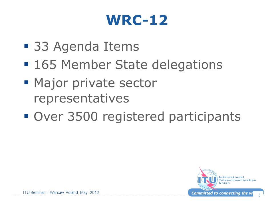ITU Seminar – Warsaw Poland, May 2012 WRC-12  33 Agenda Items  165 Member State delegations  Major private sector representatives  Over 3500 regis