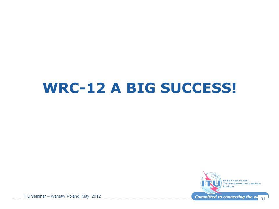 ITU Seminar – Warsaw Poland, May 2012 WRC-12 A BIG SUCCESS! 31