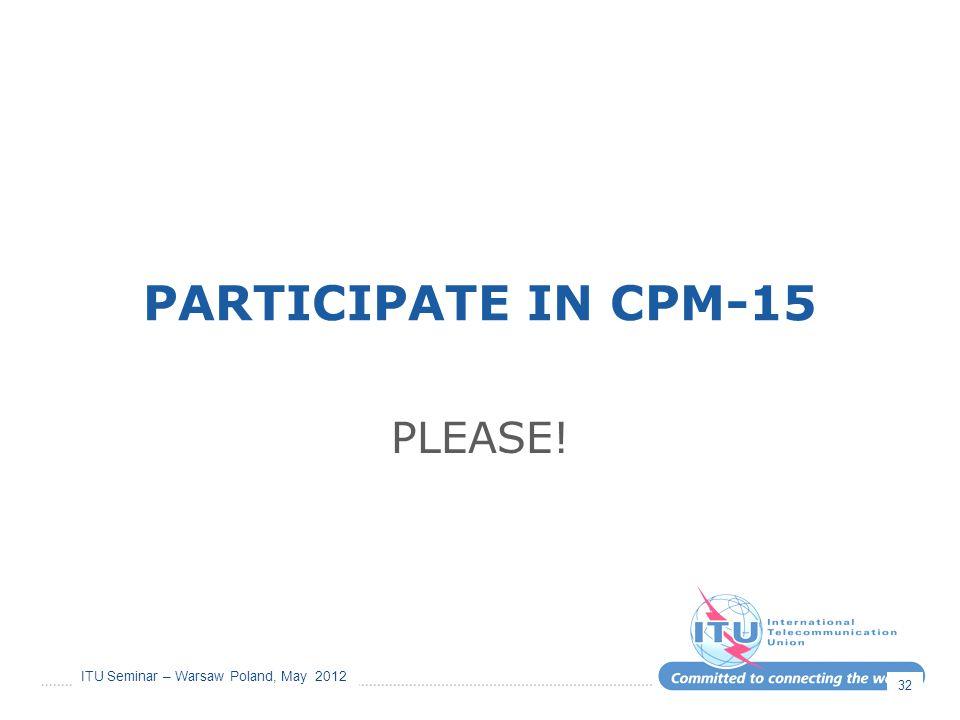 ITU Seminar – Warsaw Poland, May 2012 PARTICIPATE IN CPM-15 PLEASE! 32