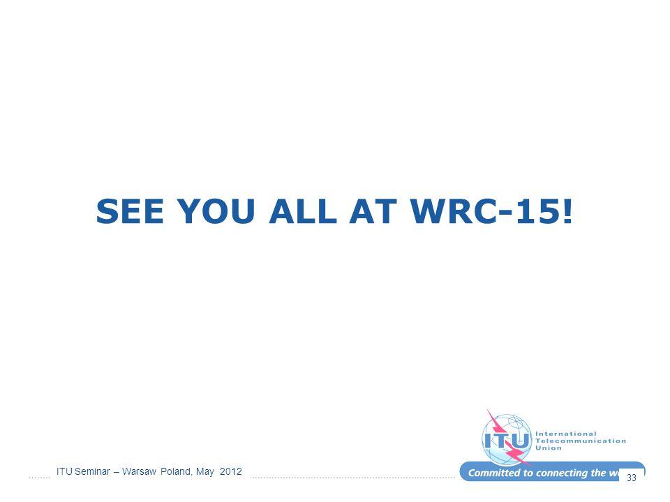 ITU Seminar – Warsaw Poland, May 2012 SEE YOU ALL AT WRC-15! 33
