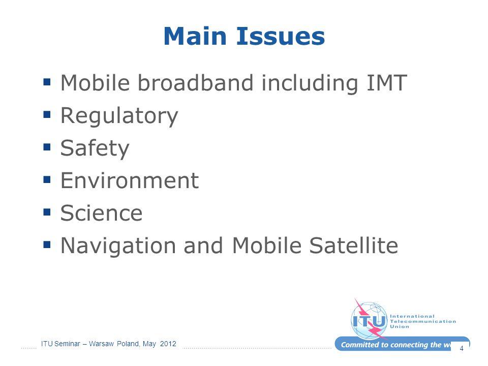 ITU Seminar – Warsaw Poland, May 2012 Main Issues  Mobile broadband including IMT  Regulatory  Safety  Environment  Science  Navigation and Mobi