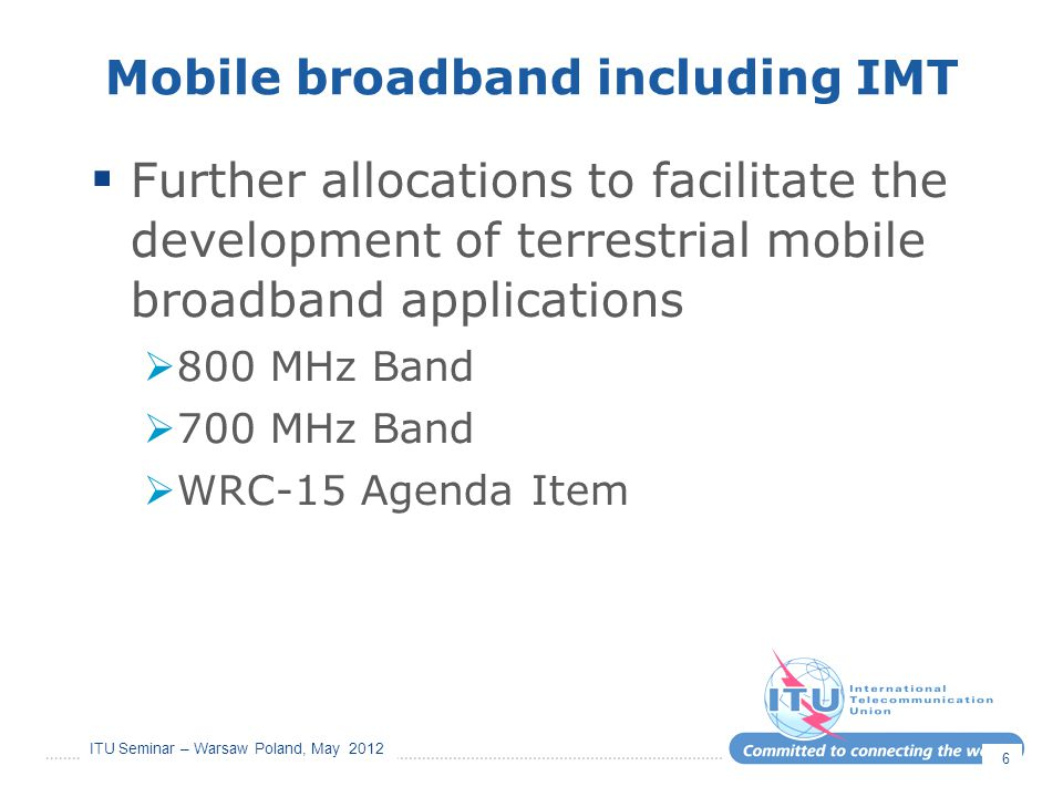 ITU Seminar – Warsaw Poland, May 2012 Mobile broadband including IMT  Further allocations to facilitate the development of terrestrial mobile broadba