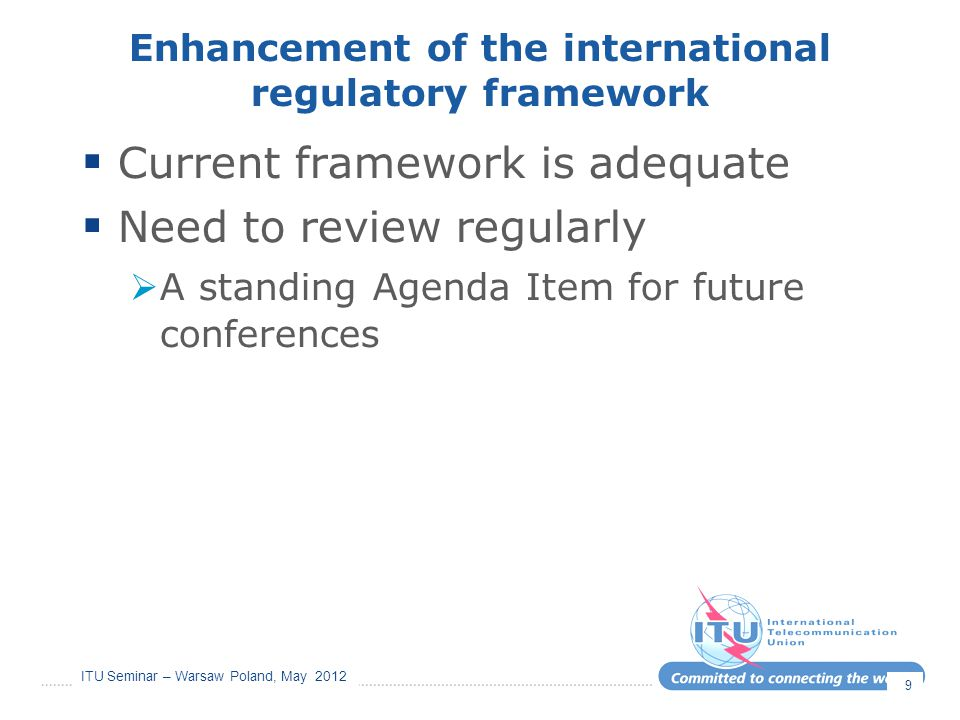 ITU Seminar – Warsaw Poland, May 2012 Enhancement of the international regulatory framework  Current framework is adequate  Need to review regularly
