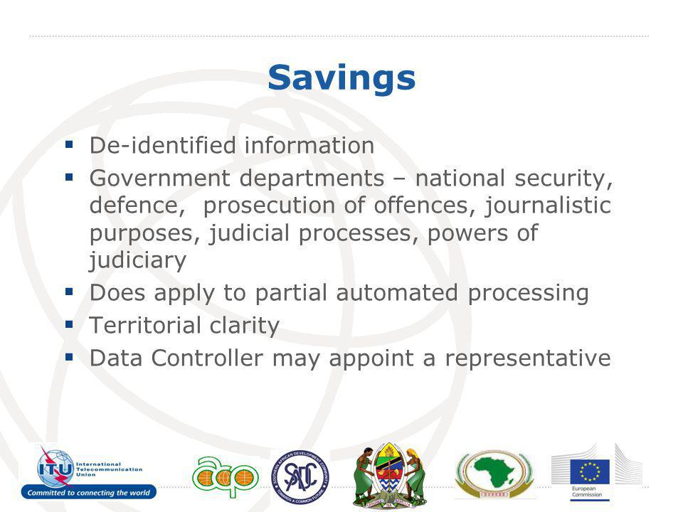Savings  De-identified information  Government departments – national security, defence, prosecution of offences, journalistic purposes, judicial processes, powers of judiciary  Does apply to partial automated processing  Territorial clarity  Data Controller may appoint a representative