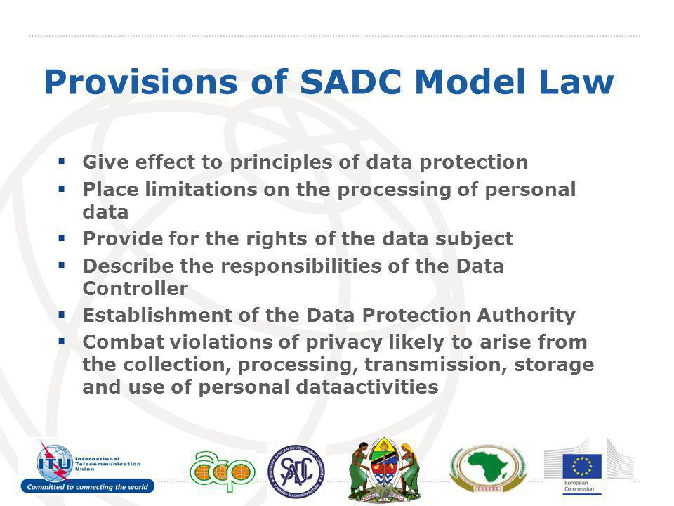 Provisions of SADC Model Law  Give effect to principles of data protection  Place limitations on the processing of personal data  Provide for the rights of the data subject  Describe the responsibilities of the Data Controller  Establishment of the Data Protection Authority  Combat violations of privacy likely to arise from the collection, processing, transmission, storage and use of personal dataactivities