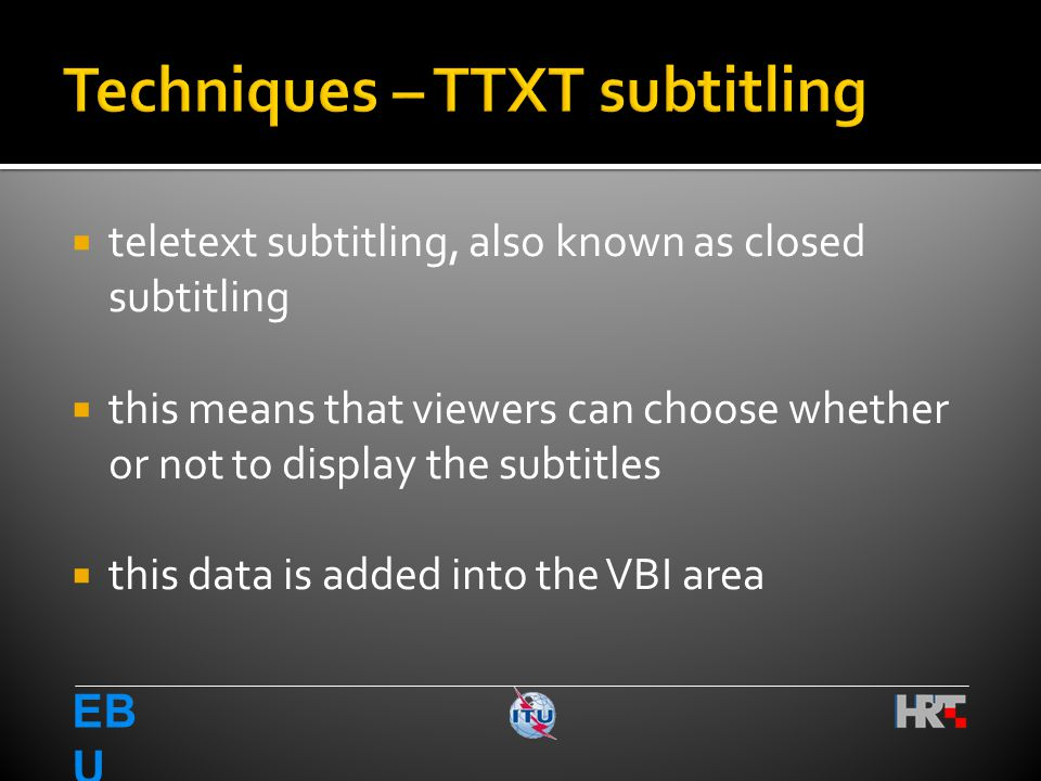  teletext subtitling, also known as closed subtitling  this means that viewers can choose whether or not to display the subtitles  this data is added into the VBI area EB U