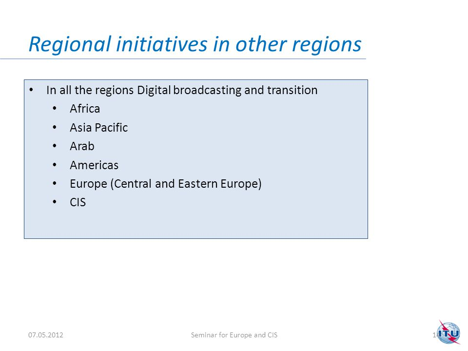 Regional initiatives in other regions In all the regions Digital broadcasting and transition Africa Asia Pacific Arab Americas Europe (Central and Eastern Europe) CIS 07.05.201214Seminar for Europe and CIS