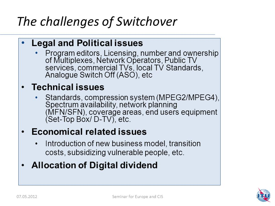 22 The challenges of Switchover 2 Legal and Political issues Program editors, Licensing, number and ownership of Multiplexes, Network Operators, Public TV services, commercial TVs, local TV Standards, Analogue Switch Off (ASO), etc Technical issues Standards, compression system (MPEG2/MPEG4), Spectrum availability, network planning (MFN/SFN), coverage areas, end users equipment (Set-Top Box/ D-TV), etc.